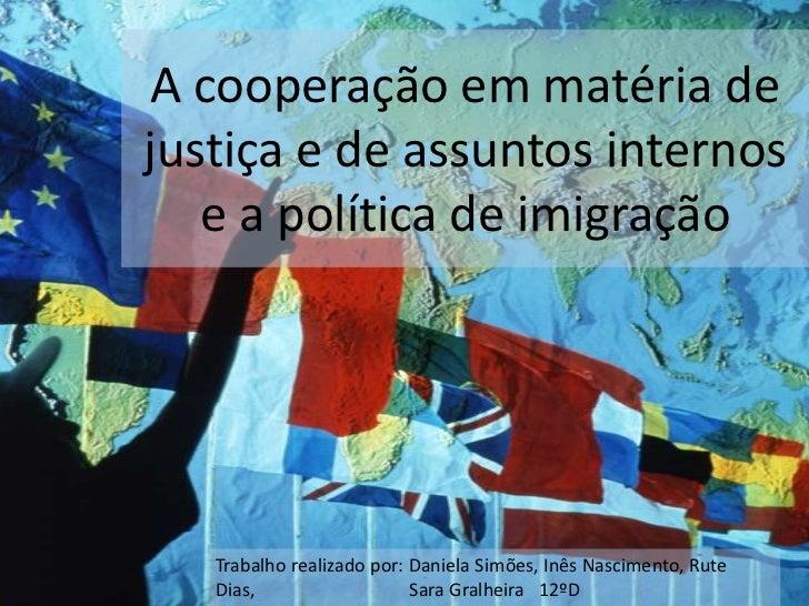 A cooperação em matéria dejustiça e de assuntos internos   e a política de imigração   Trabalho realizado por: Daniela Sim...