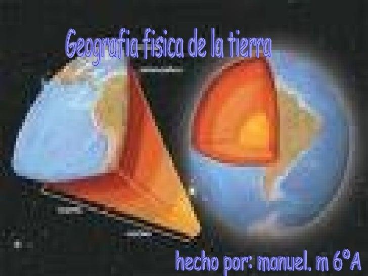 GEOGRAFIA FISICA DE LA TIERRA Geografia fisica de la tierra hecho por: manuel. m 6ºA