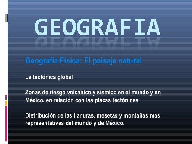 Geografía Física: El paisaje naturalLa tectónica globalZonas de riesgo volcánico y sísmico en el mundo y enMéxico, en rela...