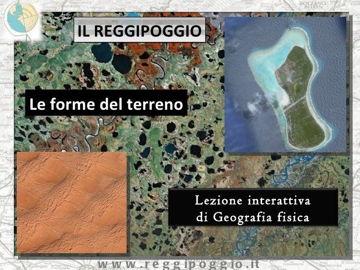 IL REGGIPOGGIO Le forme del terreno www.reggipoggio.it Lezione interattiva di Geografia fisica