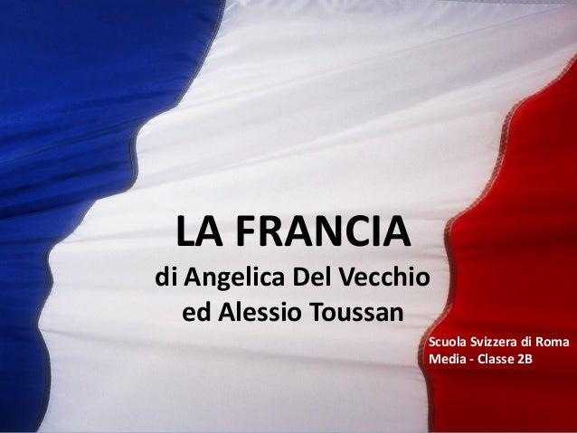LA FRANCIA di Angelica Del Vecchio ed Alessio Toussan Scuola Svizzera di Roma Media - Classe 2B