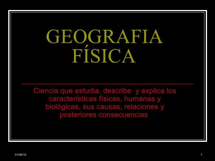 GEOGRAFIA FÍSICA Ciencia que estudia, describe  y explica los características físicas, humanas y biológicas, sus causas, r...