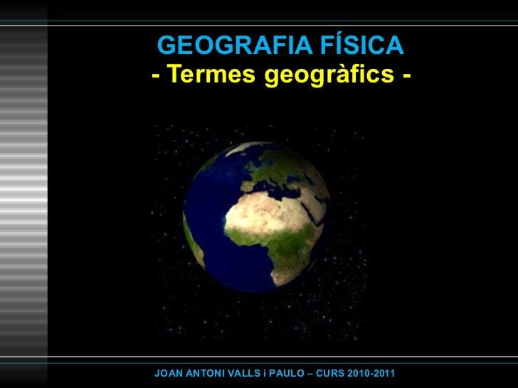 GEOGRAFIA FÍSICA - Termes geogràfics - JOAN ANTONI VALLS i PAULO – CURS 2010-2011