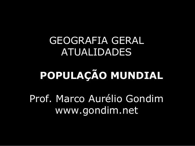 GEOGRAFIA GERAL     ATUALIDADES  POPULAÇÃO MUNDIALProf. Marco Aurélio Gondim      www.gondim.net