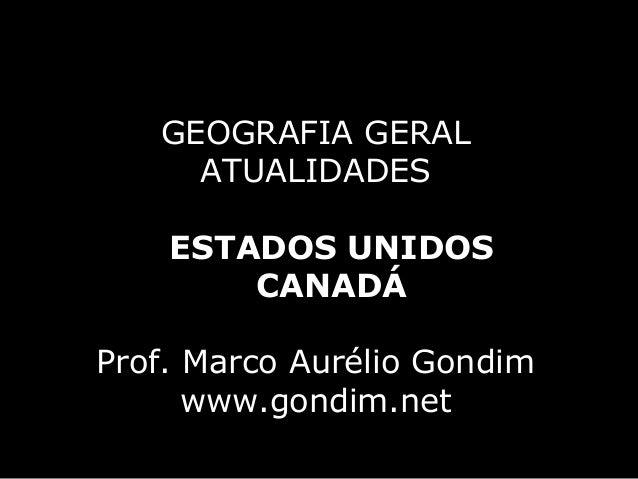 GEOGRAFIA GERAL     ATUALIDADES    ESTADOS UNIDOS        CANADÁProf. Marco Aurélio Gondim      www.gondim.net