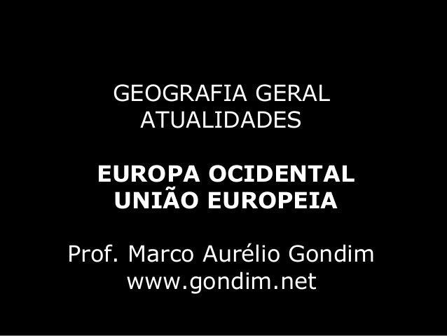 GEOGRAFIA GERAL     ATUALIDADES  EUROPA OCIDENTAL   UNIÃO EUROPEIAProf. Marco Aurélio Gondim      www.gondim.net