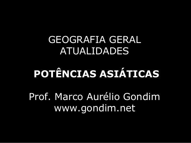GEOGRAFIA GERAL     ATUALIDADESPOTÊNCIAS ASIÁTICASProf. Marco Aurélio Gondim      www.gondim.net