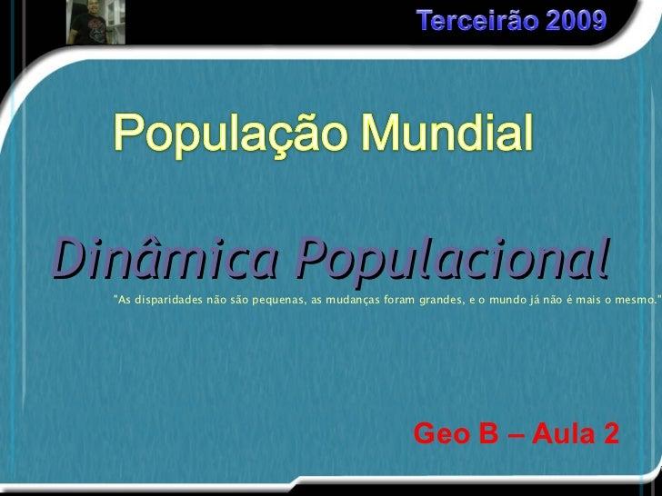 """Geo B – Aula 2 Dinâmica   Populacional <ul><ul><ul><li>""""As disparidades não são pequenas, as mudanças foram grandes, ..."""