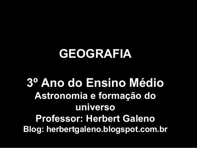 GEOGRAFIA 3º Ano do Ensino Médio Astronomia e formação do universo Professor: Herbert Galeno Blog: herbertgaleno.blogspot....
