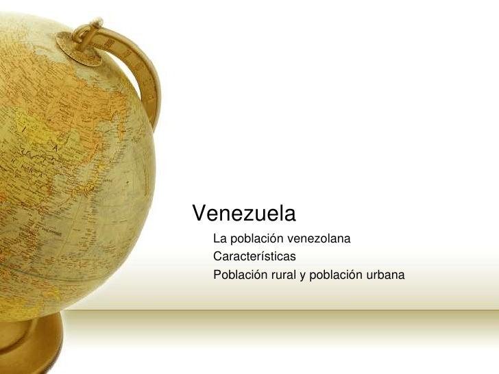 Venezuela<br />La poblaciónvenezolana<br />Características<br />Población rural y poblaciónurbana<br />