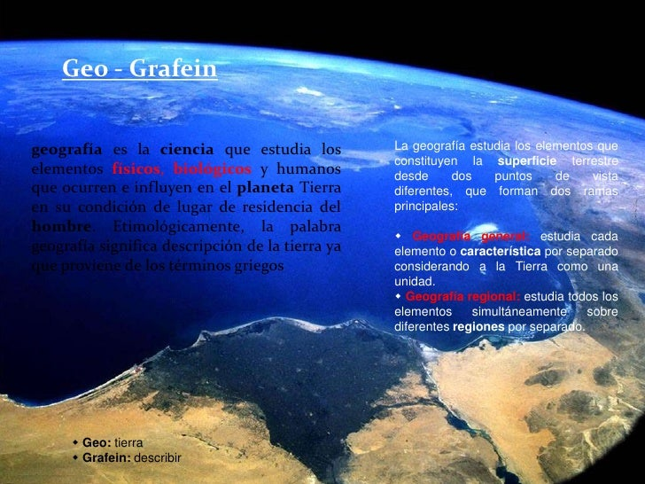 Geo - Grafein<br />geografía es la ciencia que estudia los elementos físicos, biológicosy humanos que ocurren e influyen e...