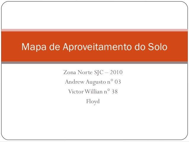 Zona Norte SJC – 2010 Andrew Augusto n° 03 VictorWillian n° 38 Floyd Mapa de Aproveitamento do Solo