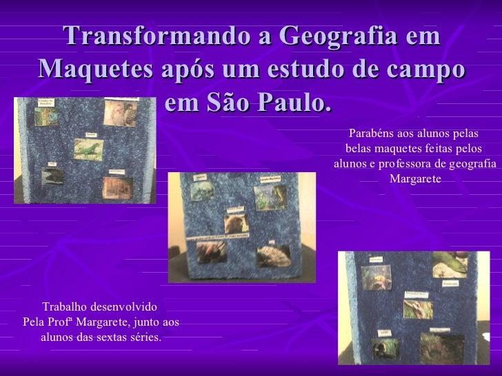 Transformando a Geografia em Maquetes após um estudo de campo em São Paulo.  Trabalho desenvolvido  Pela Profª Margarete, ...