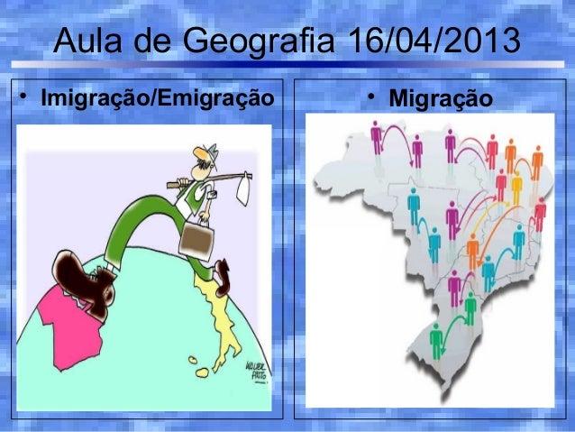 Aula de Geografia 16/04/2013• Imigração/Emigração   • Migração
