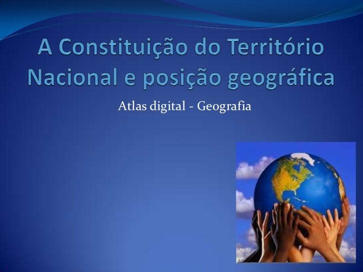 A Constituição do Território Nacional e posição geográfica<br />Atlas digital - Geografia<br />