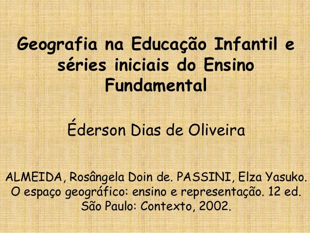 Geografia na Educação Infantil e séries iniciais do Ensino Fundamental Éderson Dias de Oliveira ALMEIDA, Rosângela Doin de...