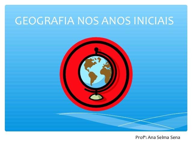 GEOGRAFIA NOS ANOS INICIAIS Profª: Ana Selma Sena