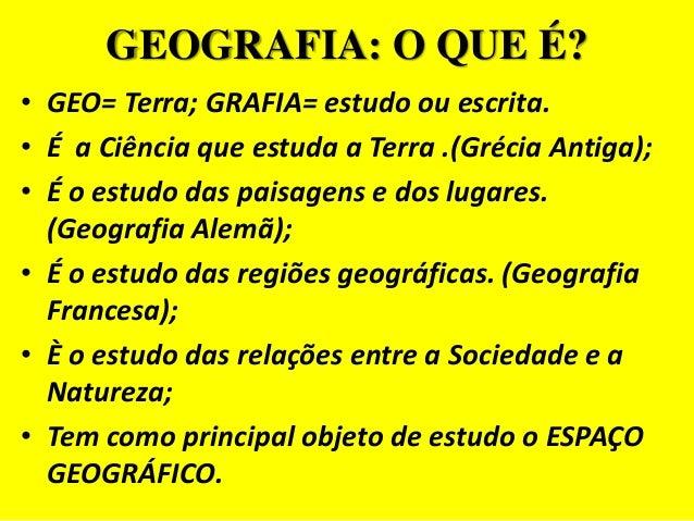 GEOGRAFIA: O QUE É?• GEO= Terra; GRAFIA= estudo ou escrita.• É a Ciência que estuda a Terra .(Grécia Antiga);• É o estudo ...