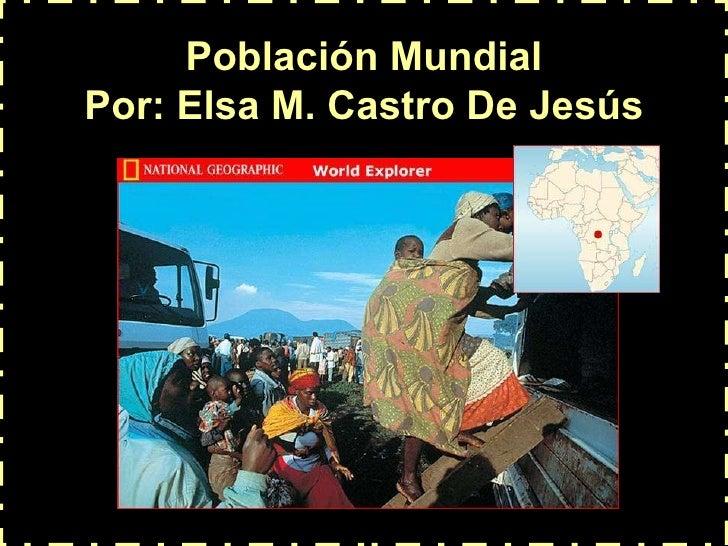 Población Mundial Por: Elsa M. Castro De Jesús