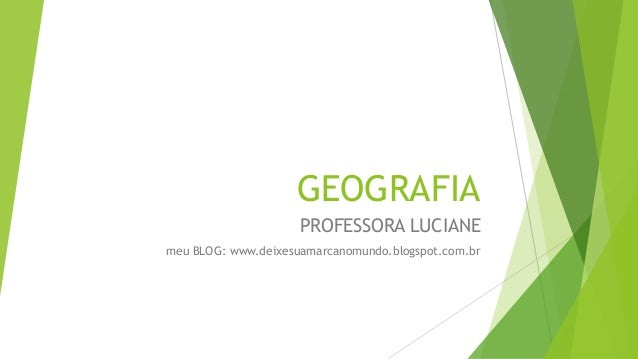 GEOGRAFIA PROFESSORA LUCIANE meu BLOG: www.deixesuamarcanomundo.blogspot.com.br