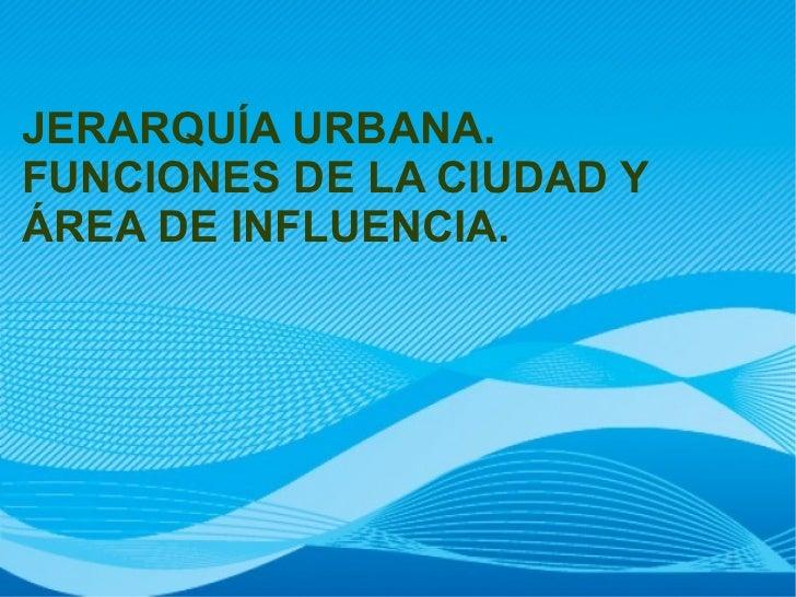 JERARQUÍA URBANA.FUNCIONES DE LA CIUDAD YÁREA DE INFLUENCIA.