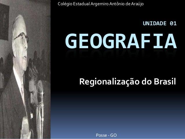 Colégio Estadual Argemiro Antônio de Araújo  UNIDADE 01  GEOGRAFIA Regionalização do Brasil  Posse - GO
