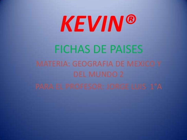 KEVIN®<br />FICHAS DE PAISES<br />MATERIA: GEOGRAFIA DE MEXICO Y DEL MUNDO 2<br />PARA EL PROFESOR: JORGE LUIS  1°A<br />