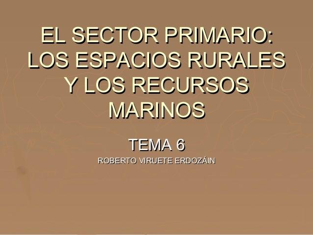 EL SECTOR PRIMARIO:EL SECTOR PRIMARIO: LOS ESPACIOS RURALESLOS ESPACIOS RURALES Y LOS RECURSOSY LOS RECURSOS MARINOSMARINO...