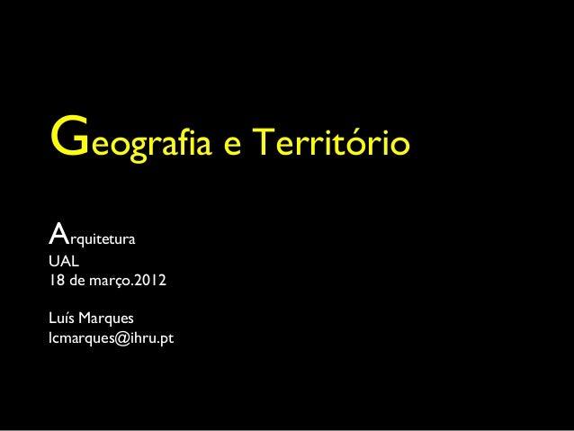 Geografia e TerritórioArquiteturaUAL18 de março.2012Luís Marqueslcmarques@ihru.pt                     UAL - Março de 2007