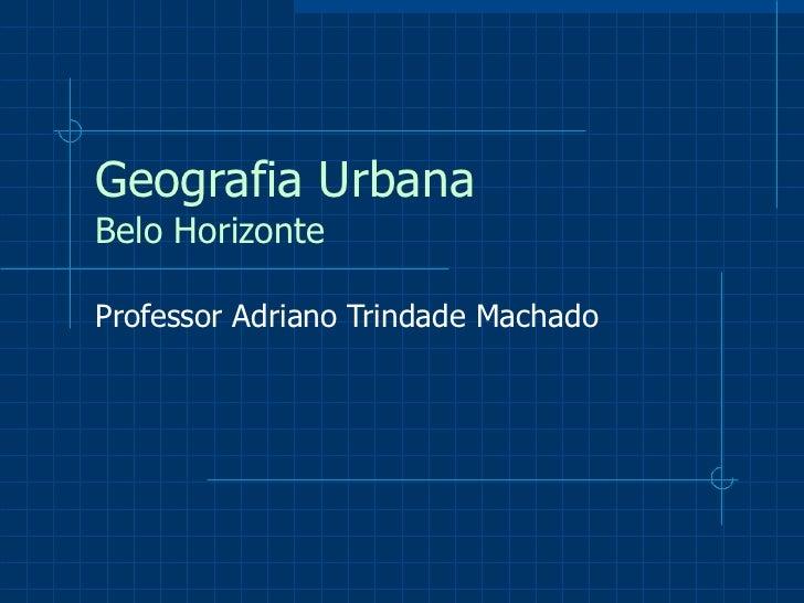 Geografia Urbana Belo Horizonte Professor Adriano Trindade Machado