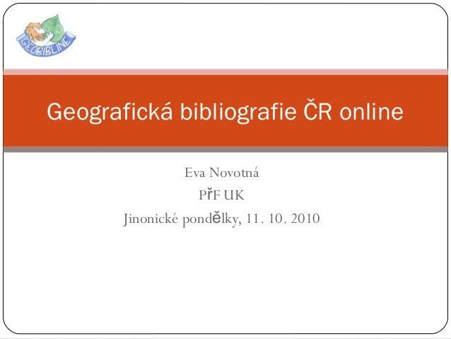 Eva Novotná P F UKř Jinonické pond lky, 11. 10. 2010ě Geografická bibliografie ČR online