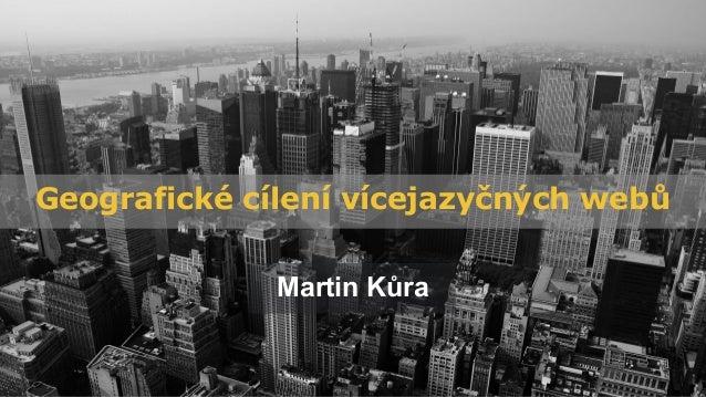 Geografické cílení vícejazyčných webů Martin Kůra