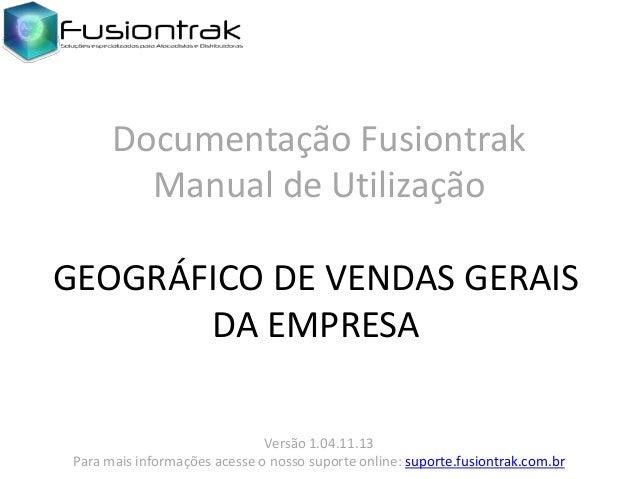 Documentação Fusiontrak Manual de Utilização GEOGRÁFICO DE VENDAS GERAIS DA EMPRESA Versão 1.04.11.13 Para mais informaçõe...