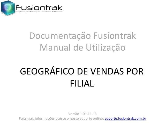 Documentação Fusiontrak Manual de Utilização GEOGRÁFICO DE VENDAS POR FILIAL Versão 1.01.11.13 Para mais informações acess...