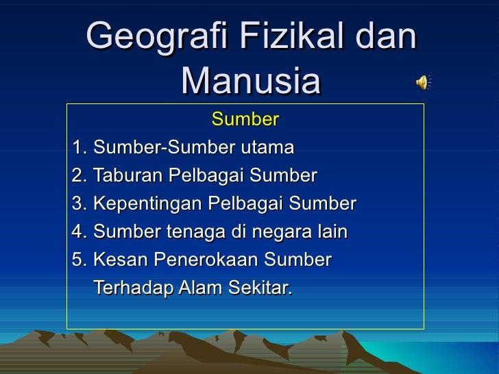 Geografi Fizikal dan Manusia Sumber 1. Sumber-Sumber utama 2. Taburan Pelbagai Sumber 3. Kepentingan Pelbagai Sumber 4. Su...