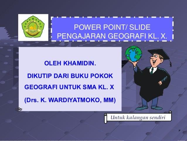 POWER POINT/ SLIDE PENGAJARAN GEOGRAFI KL. X.  OLEH KHAMIDIN. DIKUTIP DARI BUKU POKOK GEOGRAFI UNTUK SMA KL. X (Drs. K. WA...