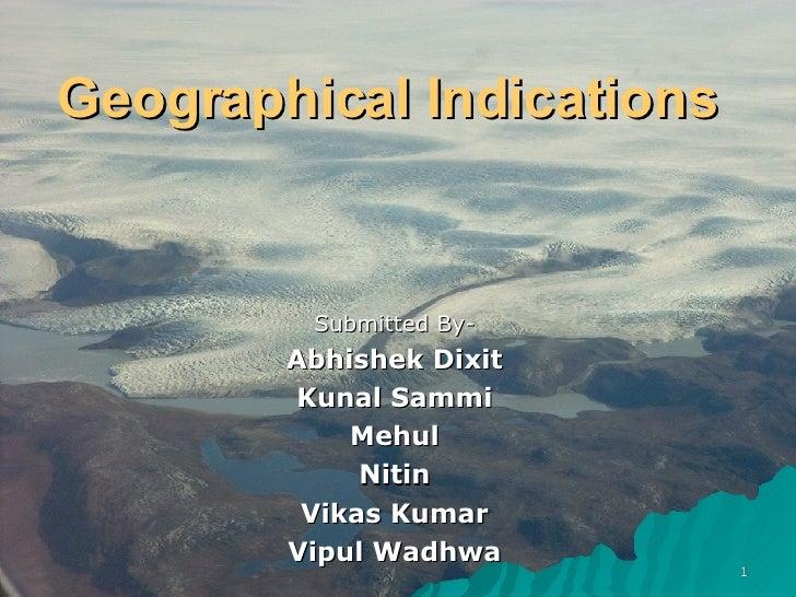 Geographical Indications  Submitted By- Abhishek Dixit Kunal Sammi Mehul Nitin Vikas Kumar Vipul Wadhwa