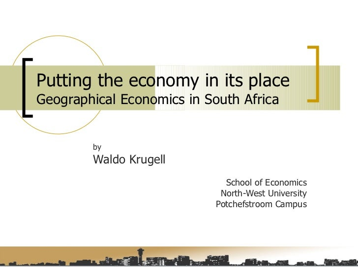 Putting the economy in its place  Geographical Economics in South Africa by Waldo Krugell School of Economics North-West U...