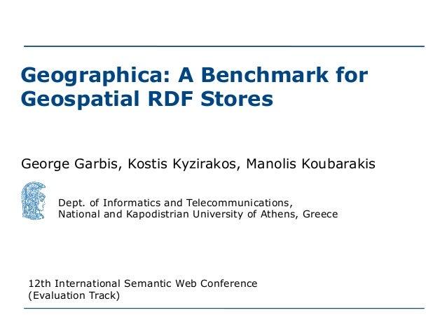 Geographica: A Benchmark for Geospatial RDF Stores George Garbis, Kostis Kyzirakos, Manolis Koubarakis Dept. of Informatic...
