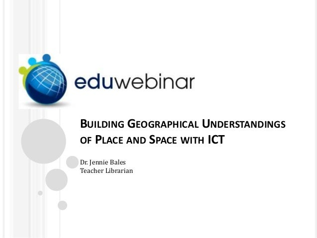 BUILDING GEOGRAPHICAL UNDERSTANDINGS OF PLACE AND SPACE WITH ICT Dr. Jennie Bales Teacher Librarian