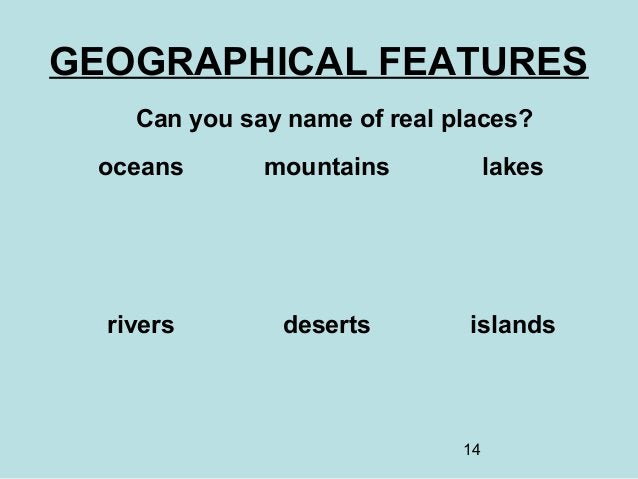 14 GEOGRAPHICAL FEATURES Can you say name of real places? oceans mountains lakes rivers deserts islands