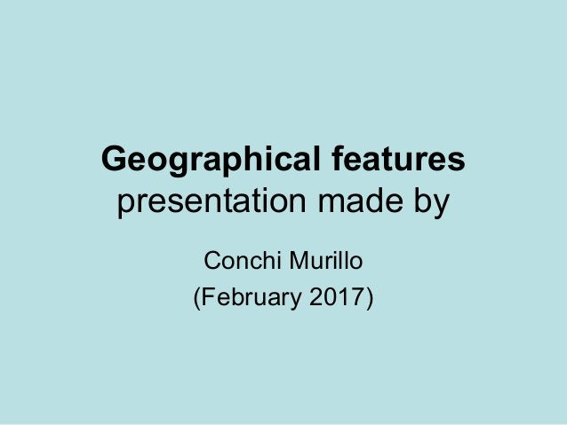 Geographical features presentation made by Conchi Murillo (February 2017)