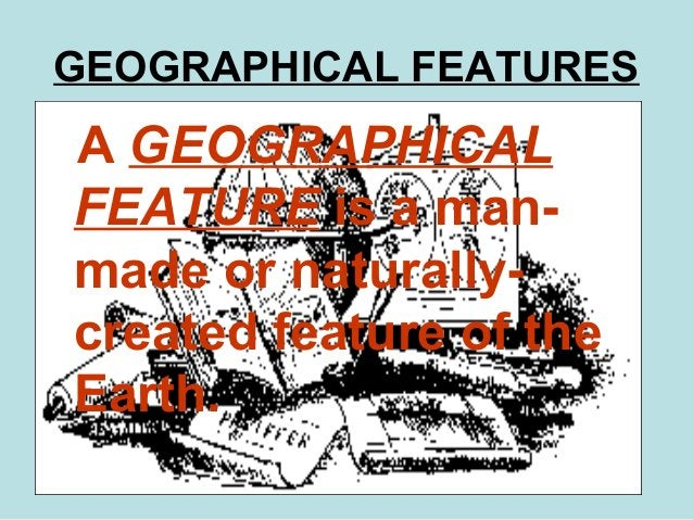 2 GEOGRAPHICAL FEATURES A GEOGRAPHICAL FEATURE is a man- made or naturally- created feature of the Earth.