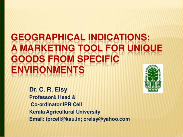 GEOGRAPHICAL INDICATIONS:A MARKETING TOOL FOR UNIQUEGOODS FROM SPECIFICENVIRONMENTS   Dr. C. R. Elsy   Professor& Head &  ...