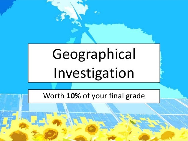 Geographical  InvestigationWorth 10% of your final grade