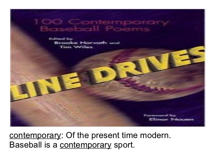 contemporary : Of the present time modern. Baseball is a  contemporary  sport.