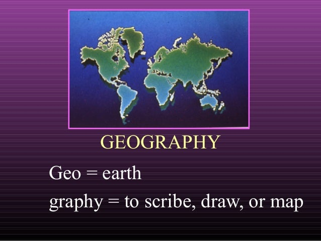 GEOGRAPHY Geo = earth graphy = to scribe, draw, or map