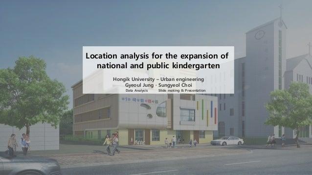 Location analysis for the expansion of national and public kindergarten Hongik University – Urban engineering Gyeoul Jung ...