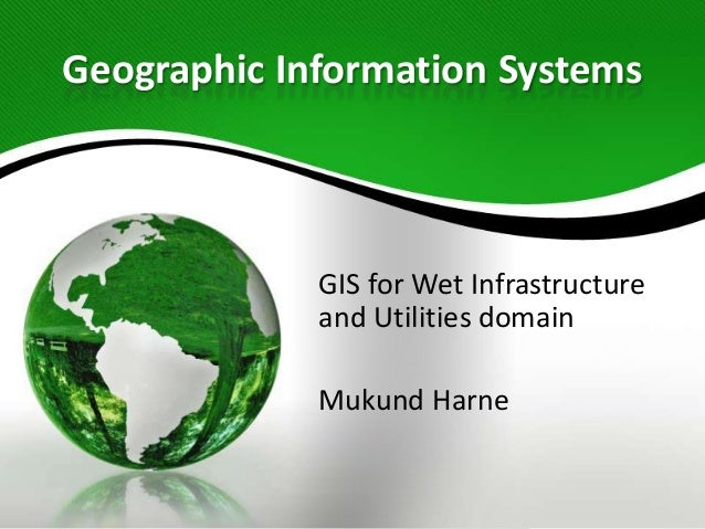 Geographic Information Systems GIS for Wet Infrastructure and Utilities domain Mukund Harne