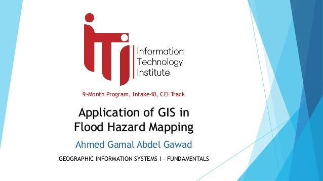 9-Month Program, Intake40, CEI Track GEOGRAPHIC INFORMATION SYSTEMS I - FUNDAMENTALS Application of GIS in Flood Hazard Ma...